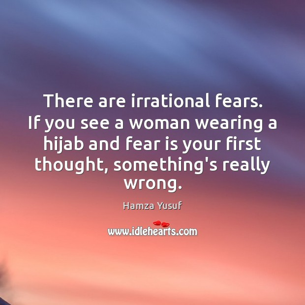 There are irrational fears. If you see a woman wearing a hijab Hamza Yusuf Picture Quote