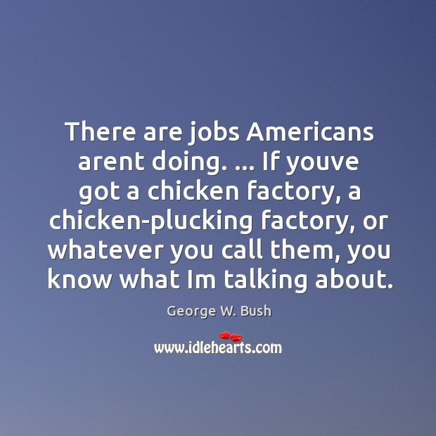 There are jobs Americans arent doing. … If youve got a chicken factory, Image