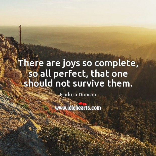 There are joys so complete, so all perfect, that one should not survive them. Image