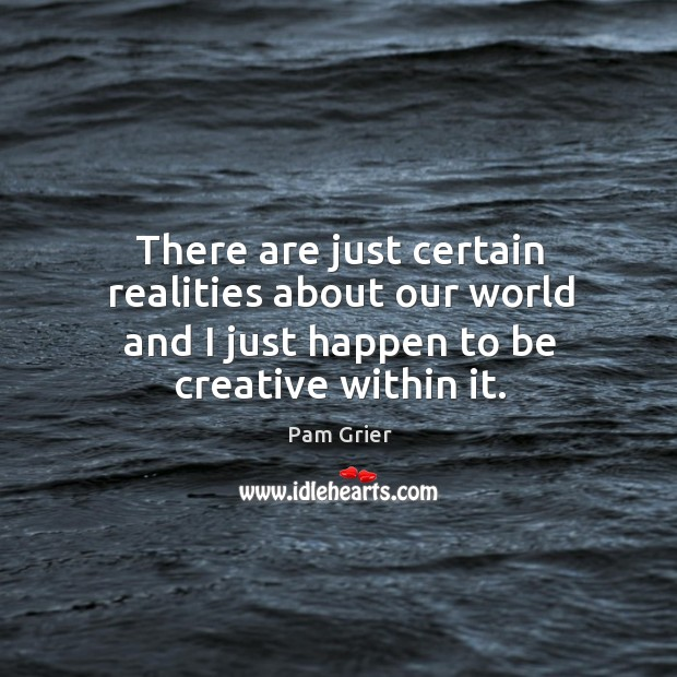 There are just certain realities about our world and I just happen to be creative within it. Pam Grier Picture Quote