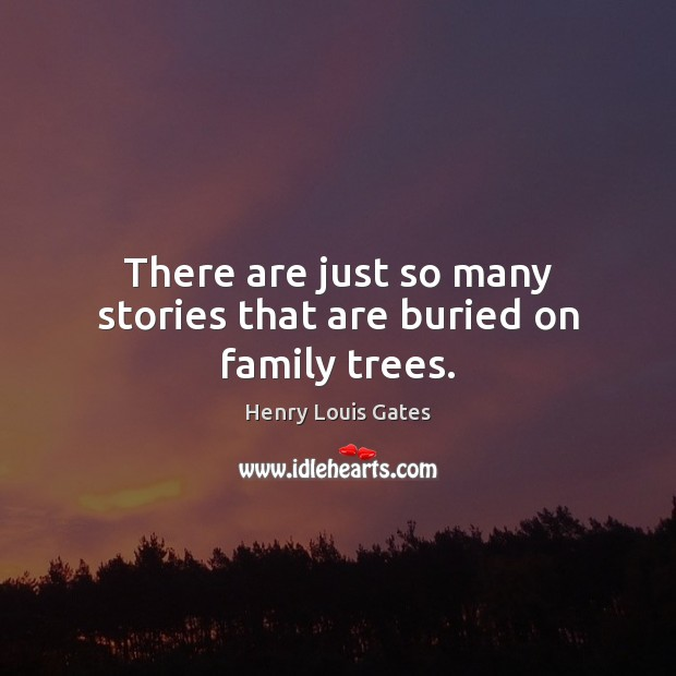 There are just so many stories that are buried on family trees. Henry Louis Gates Picture Quote