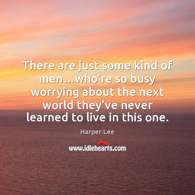 There are just some kind of men…who're so busy worrying Harper Lee Picture Quote