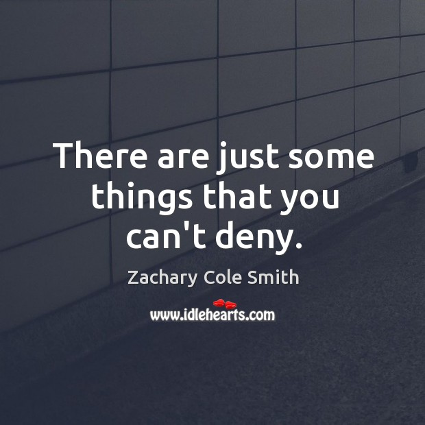 There are just some things that you can't deny. Zachary Cole Smith Picture Quote