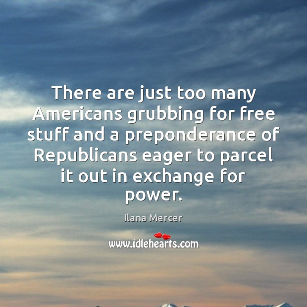 There are just too many Americans grubbing for free stuff and a Ilana Mercer Picture Quote