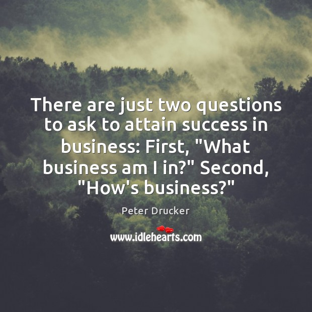 There are just two questions to ask to attain success in business: Image