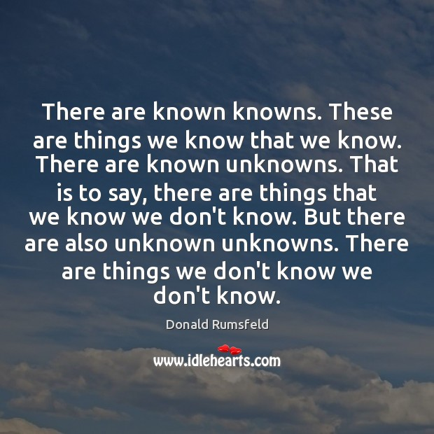 There are known knowns. These are things we know that we know. Image