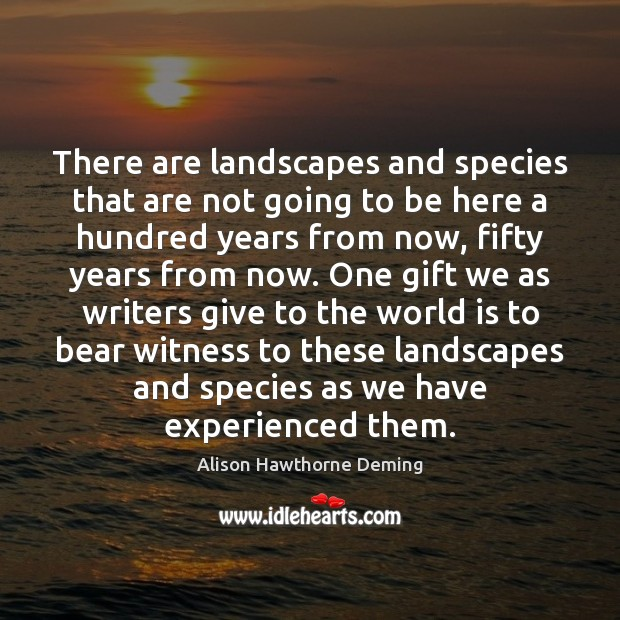 There are landscapes and species that are not going to be here Alison Hawthorne Deming Picture Quote