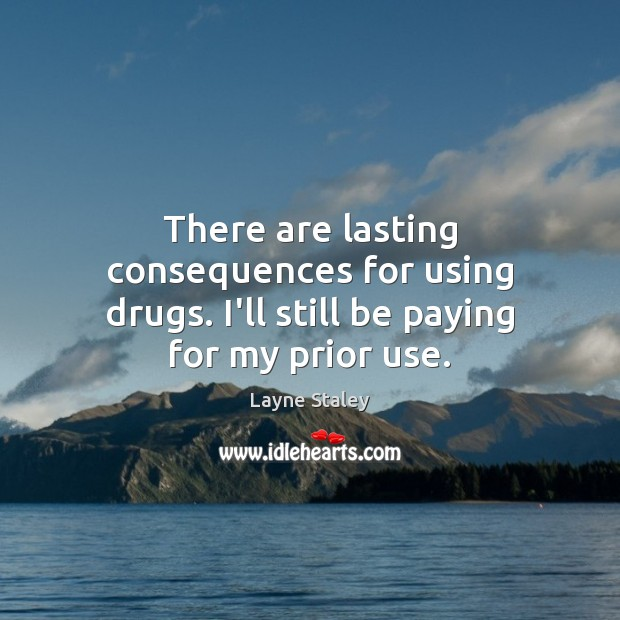 There are lasting consequences for using drugs. I'll still be paying for my prior use. Layne Staley Picture Quote