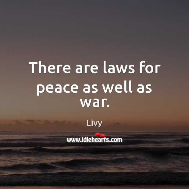 There are laws for peace as well as war. Livy Picture Quote