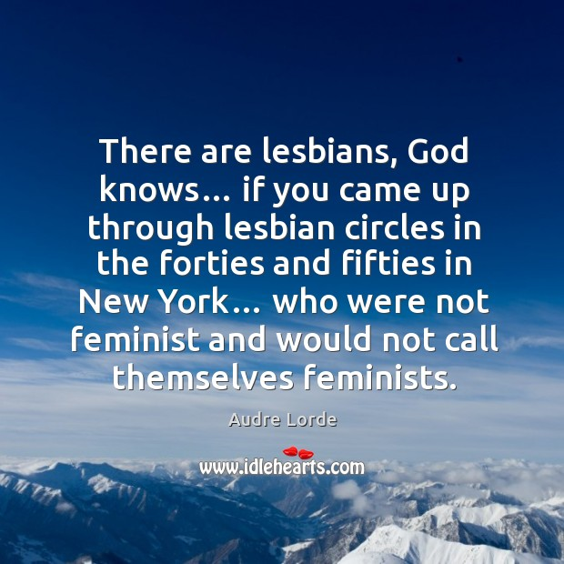 There are lesbians, God knows… if you came up through lesbian circles Audre Lorde Picture Quote