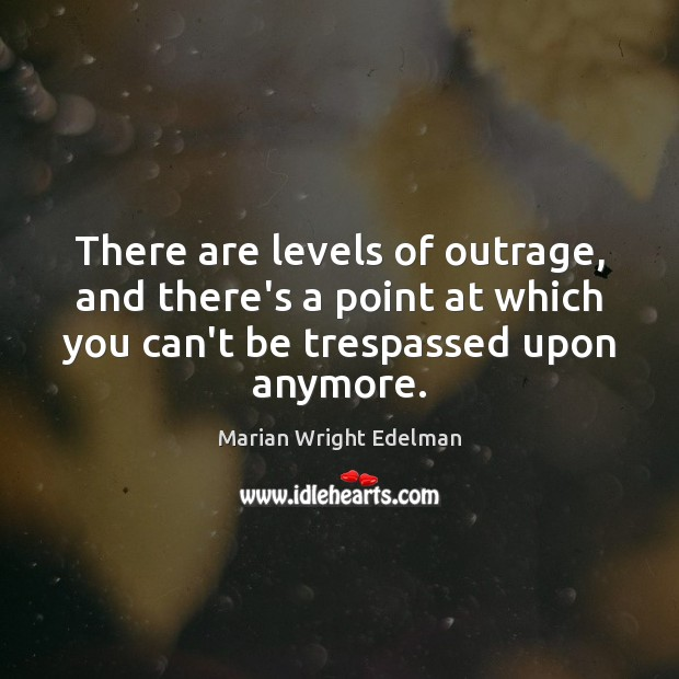 There are levels of outrage, and there's a point at which you Marian Wright Edelman Picture Quote