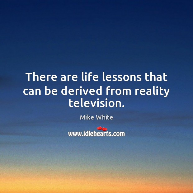 There are life lessons that can be derived from reality television. Mike White Picture Quote
