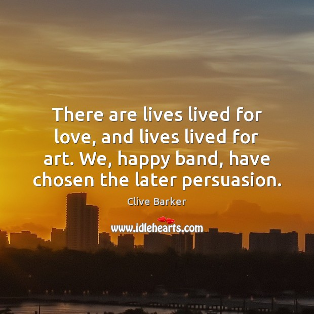 There are lives lived for love, and lives lived for art. We, Clive Barker Picture Quote