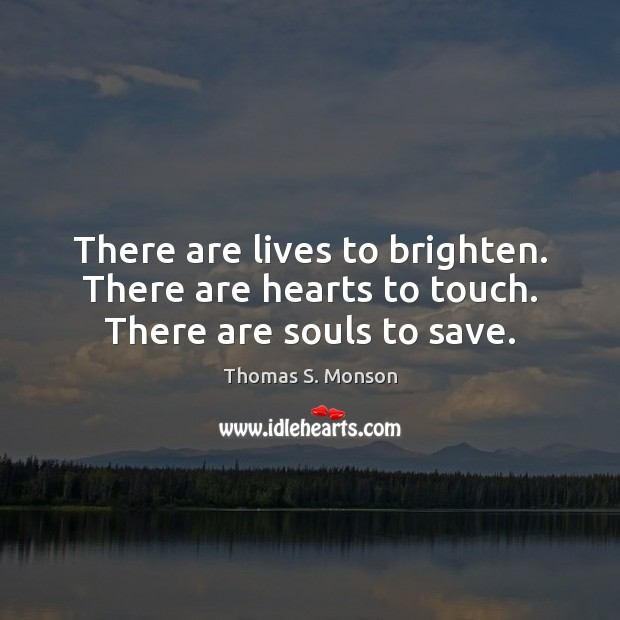 There are lives to brighten. There are hearts to touch. There are souls to save. Image