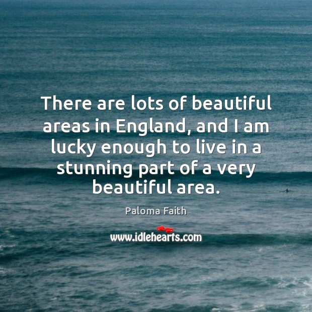 There are lots of beautiful areas in England, and I am lucky Paloma Faith Picture Quote