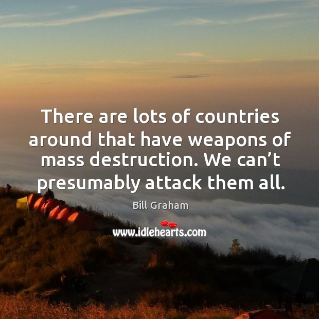 There are lots of countries around that have weapons of mass destruction. Image