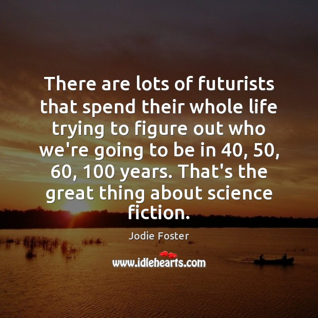 There are lots of futurists that spend their whole life trying to Jodie Foster Picture Quote