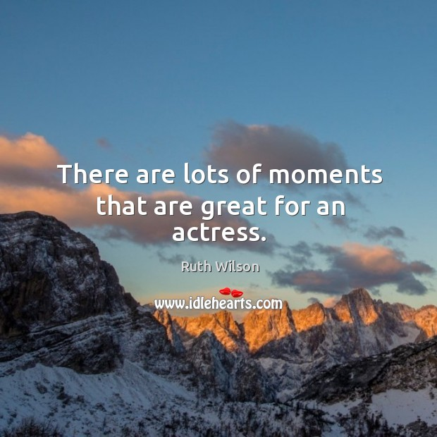 There are lots of moments that are great for an actress. Ruth Wilson Picture Quote