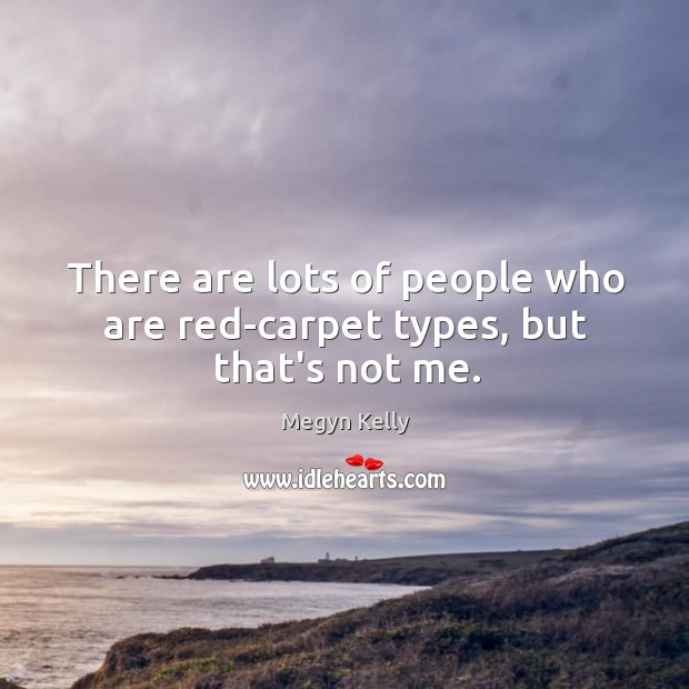 There are lots of people who are red-carpet types, but that's not me. Image