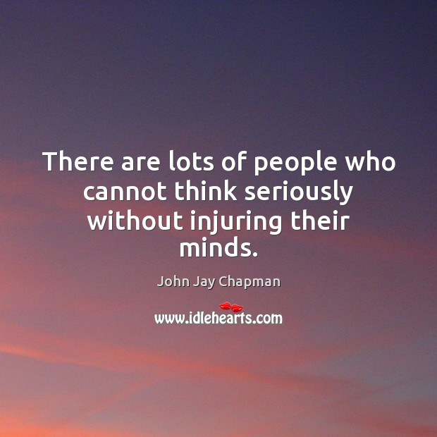 John Jay Chapman Picture Quote image saying: There are lots of people who cannot think seriously without injuring their minds.