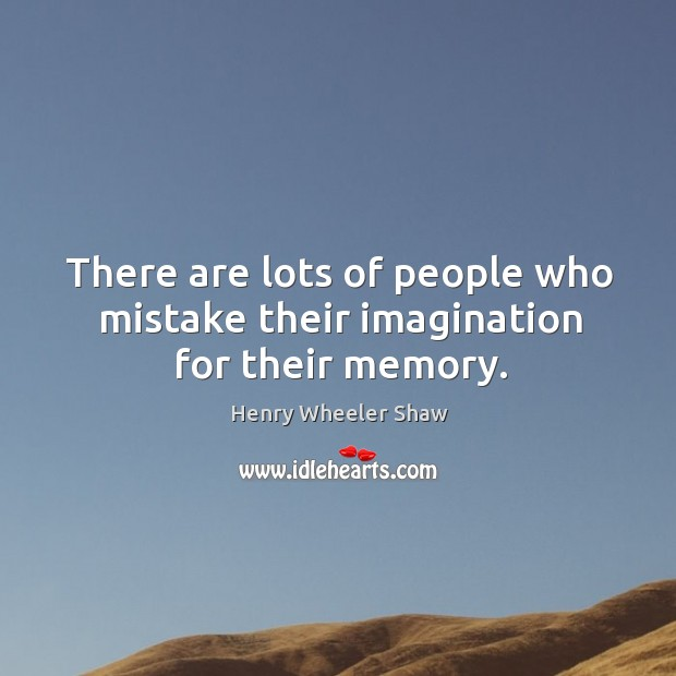 There are lots of people who mistake their imagination for their memory. Image