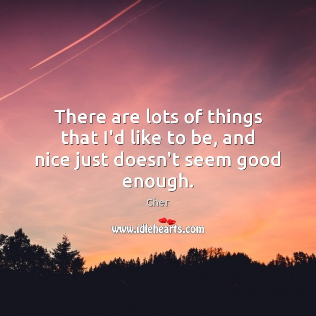There are lots of things that I'd like to be, and nice just doesn't seem good enough. Image