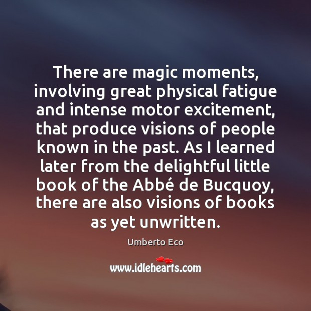 There are magic moments, involving great physical fatigue and intense motor excitement, Umberto Eco Picture Quote