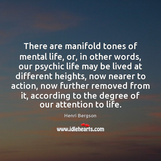There are manifold tones of mental life, or, in other words, our Henri Bergson Picture Quote