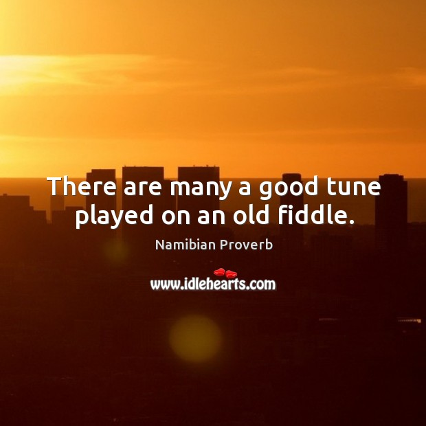 There are many a good tune played on an old fiddle. Namibian Proverbs Image