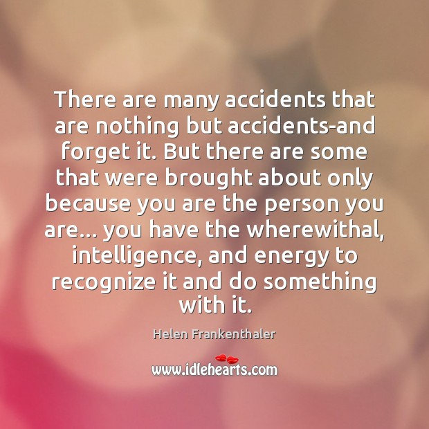 There are many accidents that are nothing but accidents-and forget it. But Helen Frankenthaler Picture Quote