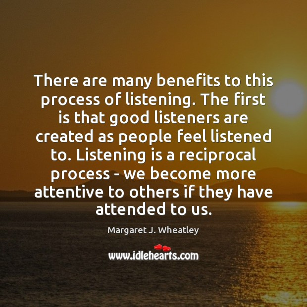 There are many benefits to this process of listening. The first is Margaret J. Wheatley Picture Quote