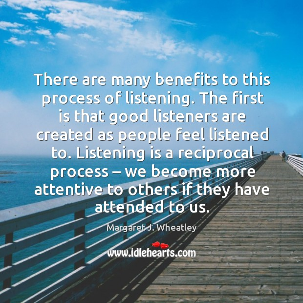 There are many benefits to this process of listening. Margaret J. Wheatley Picture Quote