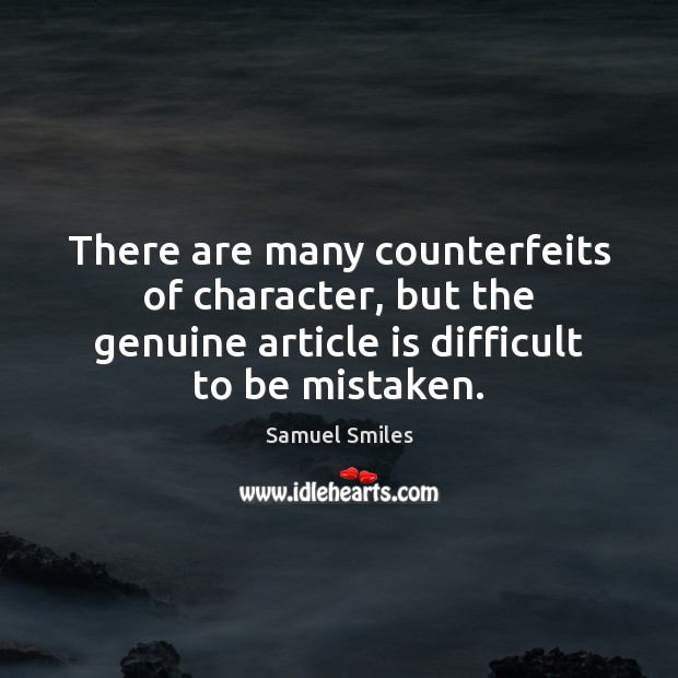 There are many counterfeits of character, but the genuine article is difficult Samuel Smiles Picture Quote