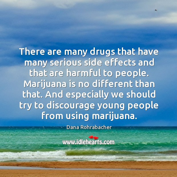 There are many drugs that have many serious side effects and that are harmful to people. Dana Rohrabacher Picture Quote
