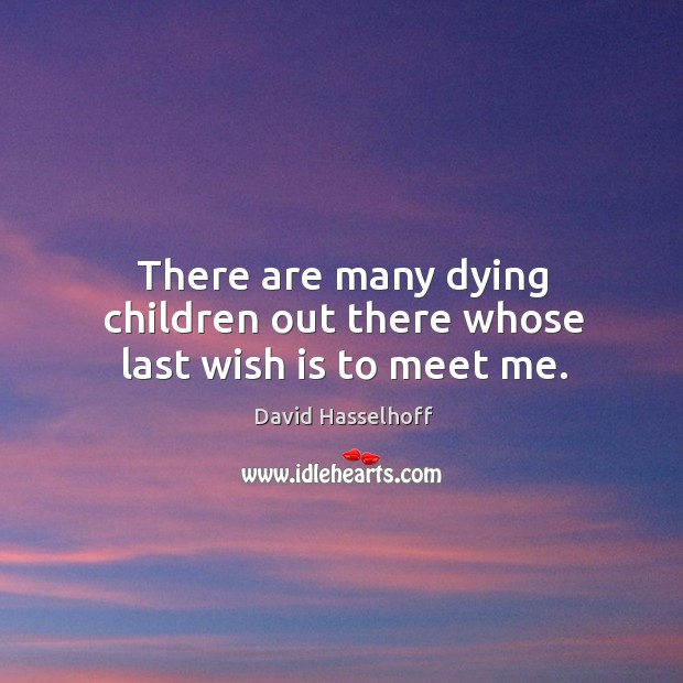 There are many dying children out there whose last wish is to meet me. Image