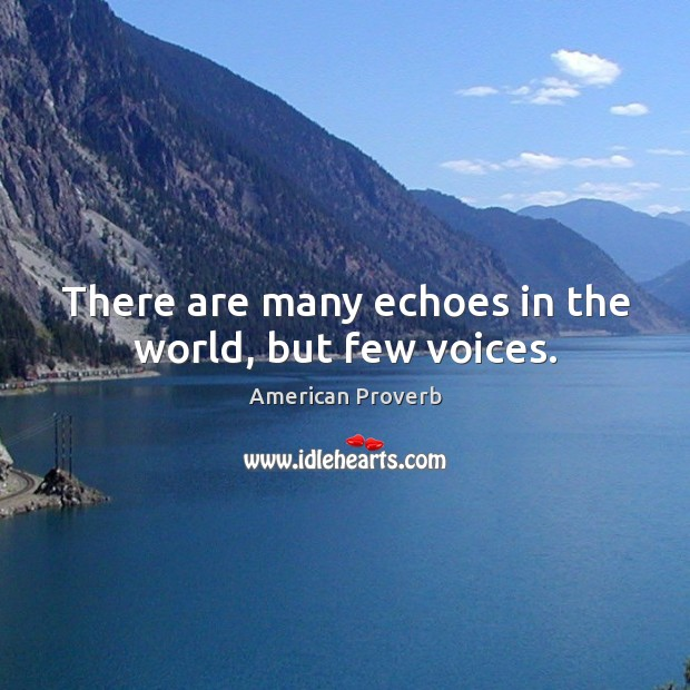 There are many echoes in the world, but few voices. Image