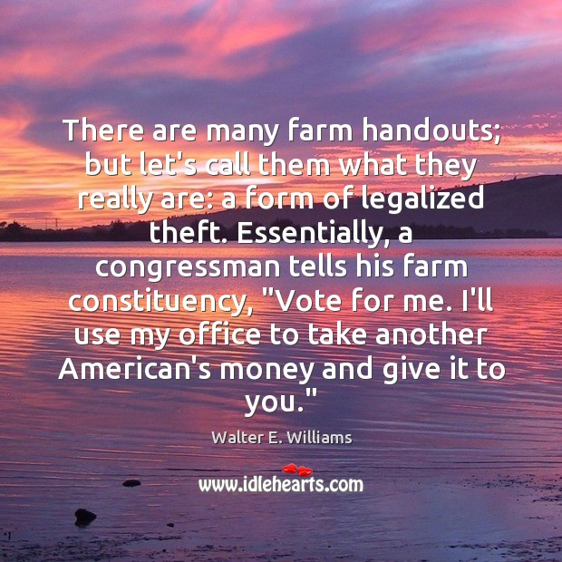 There are many farm handouts; but let's call them what they really Walter E. Williams Picture Quote
