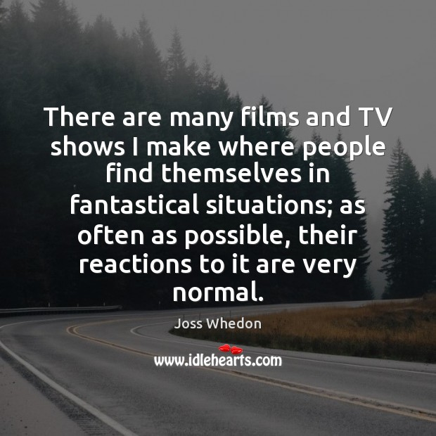 There are many films and TV shows I make where people find Joss Whedon Picture Quote