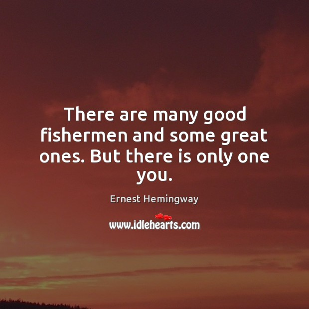 There are many good fishermen and some great ones. But there is only one you. Image