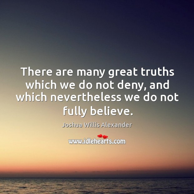 There are many great truths which we do not deny, and which nevertheless we do not fully believe. Image
