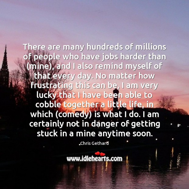 Chris Gethard Picture Quote image saying: There are many hundreds of millions of people who have jobs harder