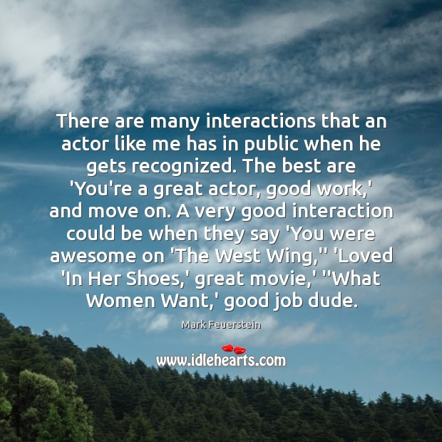 There are many interactions that an actor like me has in public Image