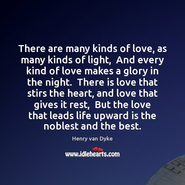 There are many kinds of love, as many kinds of light,  And Henry van Dyke Picture Quote