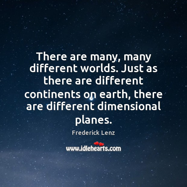 There are many, many different worlds. Just as there are different continents Image