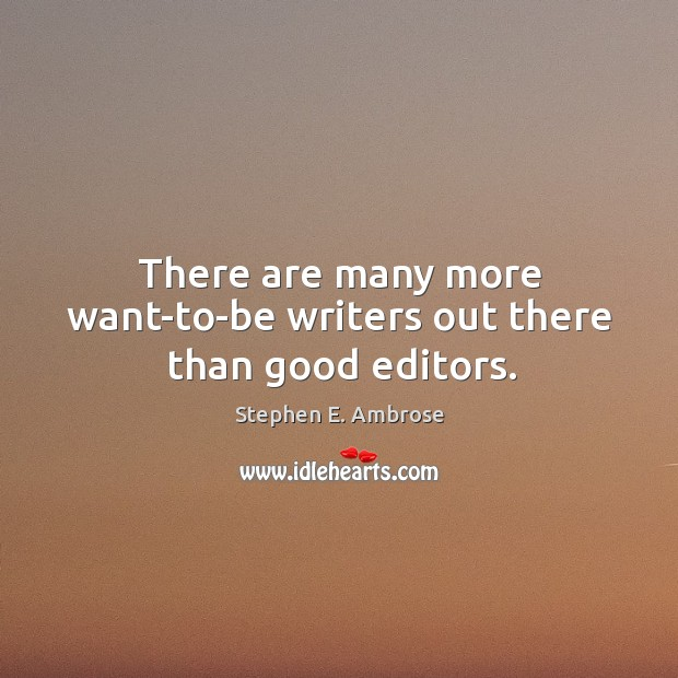 There are many more want-to-be writers out there than good editors. Stephen E. Ambrose Picture Quote