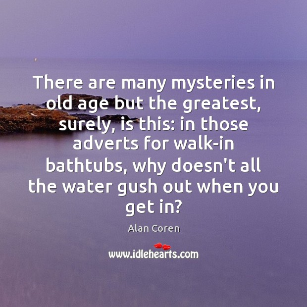 There are many mysteries in old age but the greatest, surely, is Alan Coren Picture Quote