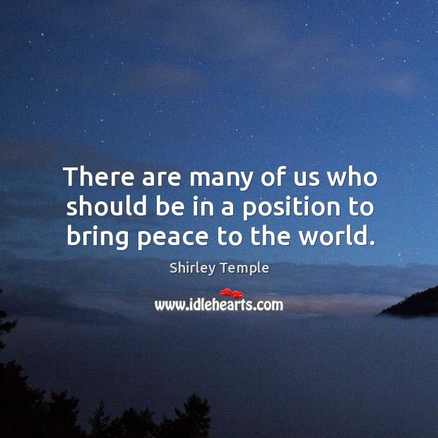 There are many of us who should be in a position to bring peace to the world. Shirley Temple Picture Quote