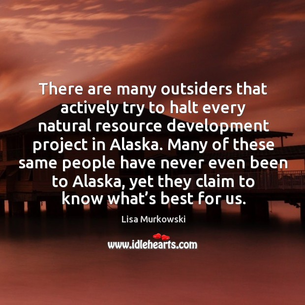 There are many outsiders that actively try to halt every natural resource development project in alaska. Image