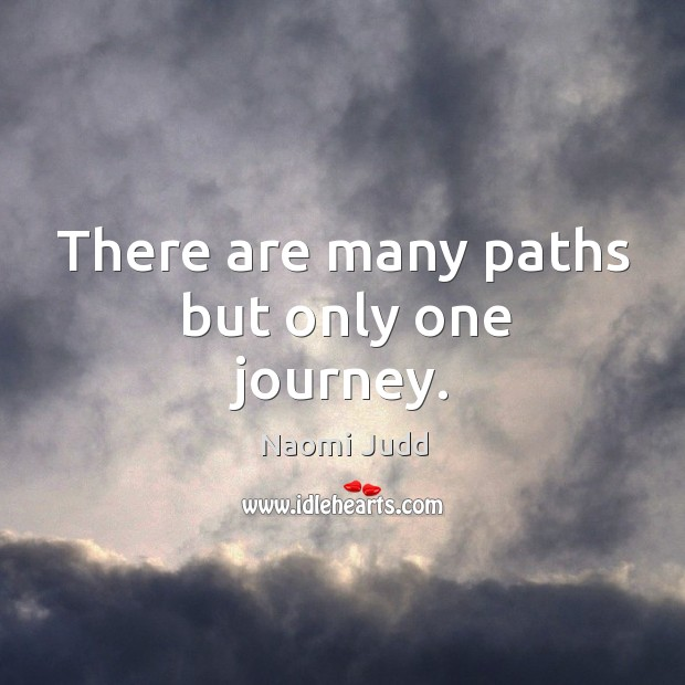 There are many paths but only one journey. Naomi Judd Picture Quote