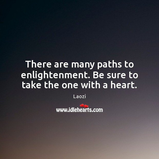 Image, There are many paths to enlightenment. Be sure to take the one with a heart.